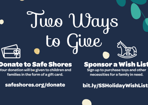 Two ways to give to Safe Shores' Holiday Giving drive: Make a monetary donation or sponsor a wish list.