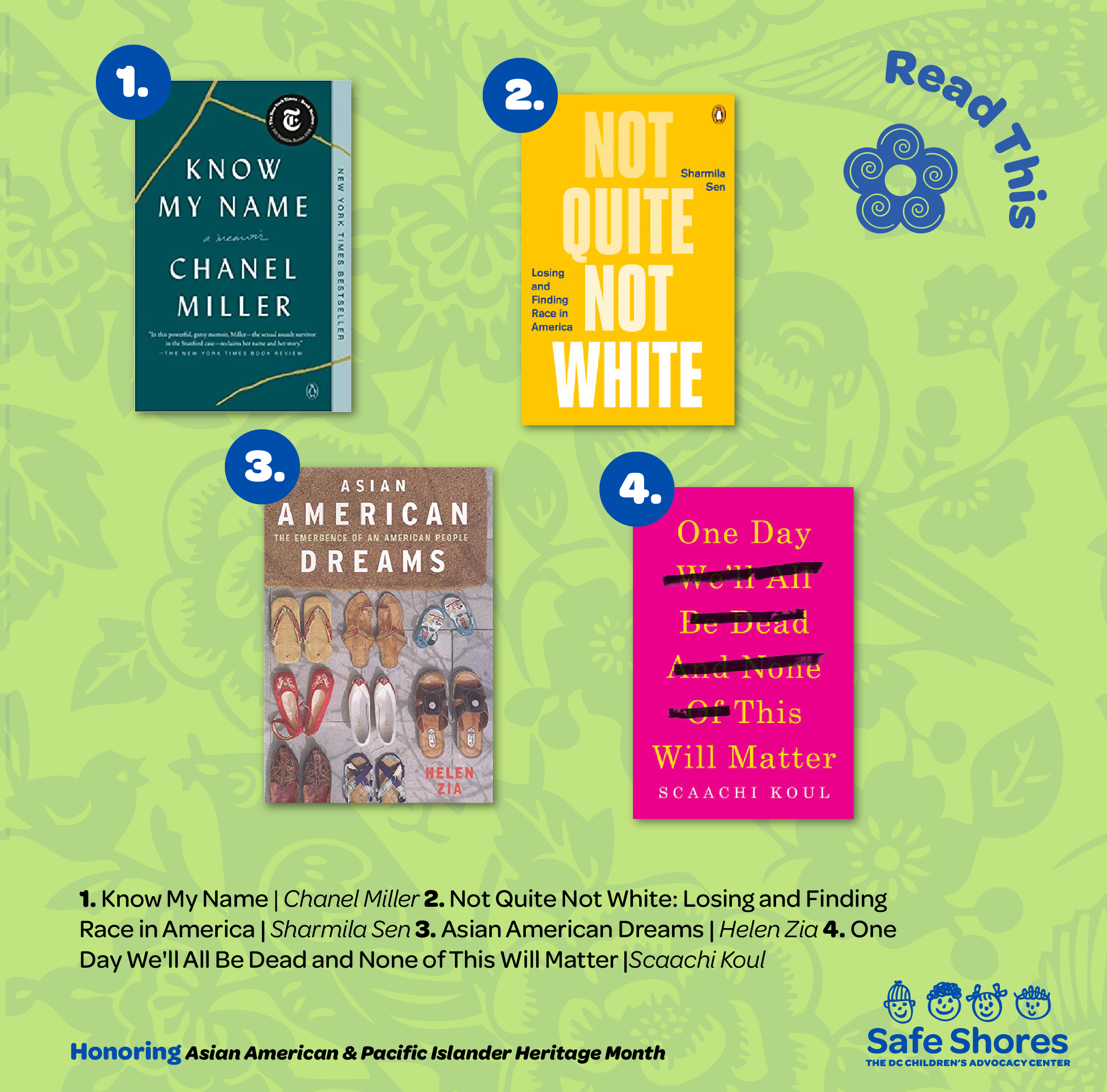 Books to read for Asian American and Pacific Islander Heritage. Books listed are: 1. Know My Name by Chanel Miller 2. Not Quite Not White: Losing and Finding Race in America by Sharmila Sen 3. 5. AsianAmerican Dreams: The Emergence of an American People by Helen Zia 4. One day We'll All Be Dead and None of This Will Matter: Essays by Scaachi Koul