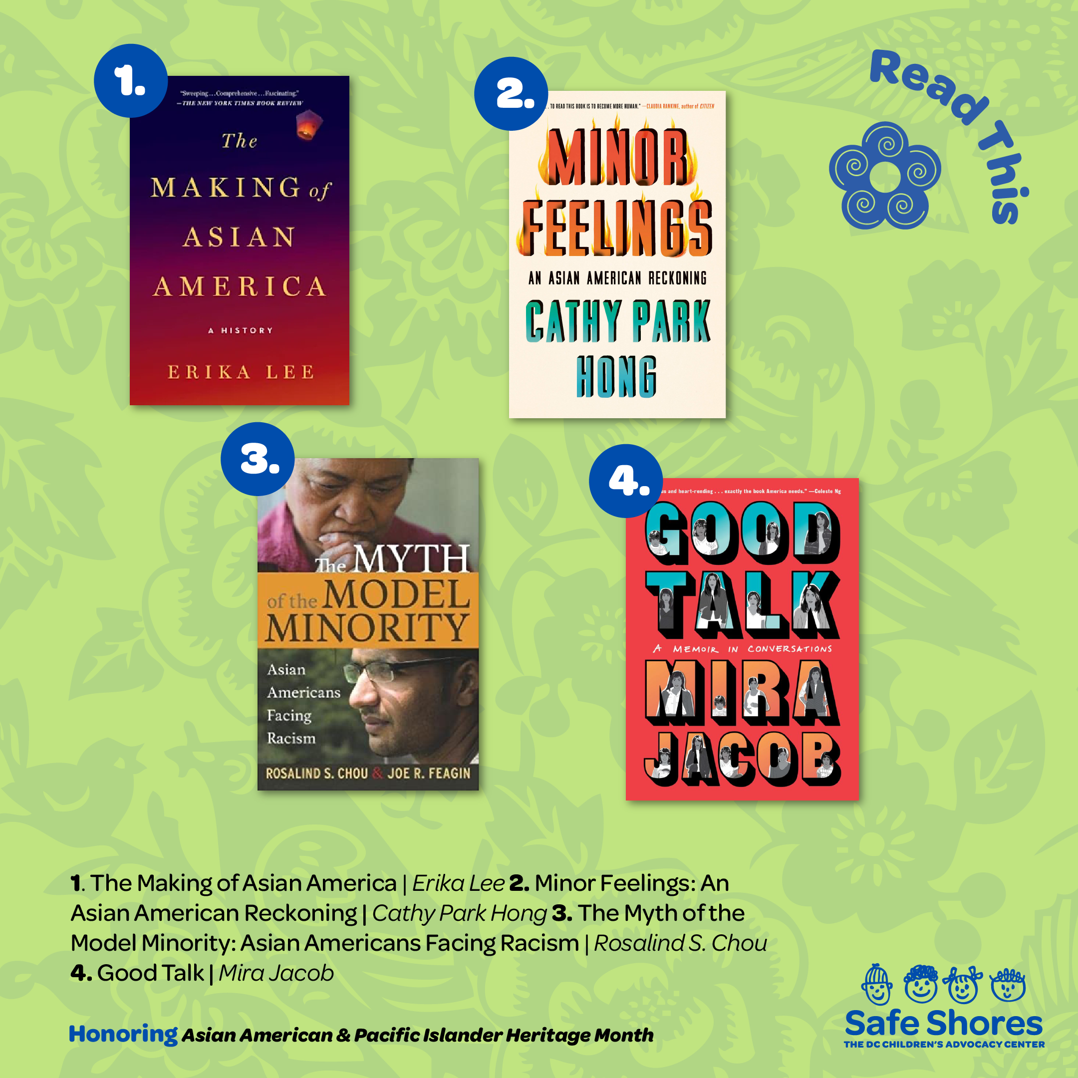 Books to read for Asian American and Pacific Islander Heritage. Books listed are: 1. The Making ofAsianAmerica by Erika Lee 2. Minor Feelings: An Asian America Reckoning by Cathy Park Hong 3. The Myth of the Model Minority: Asian Americans Facing Racism by Rosalind S. Chou 4. Good Talk: A Memoir in Conversations by Mira Jacob