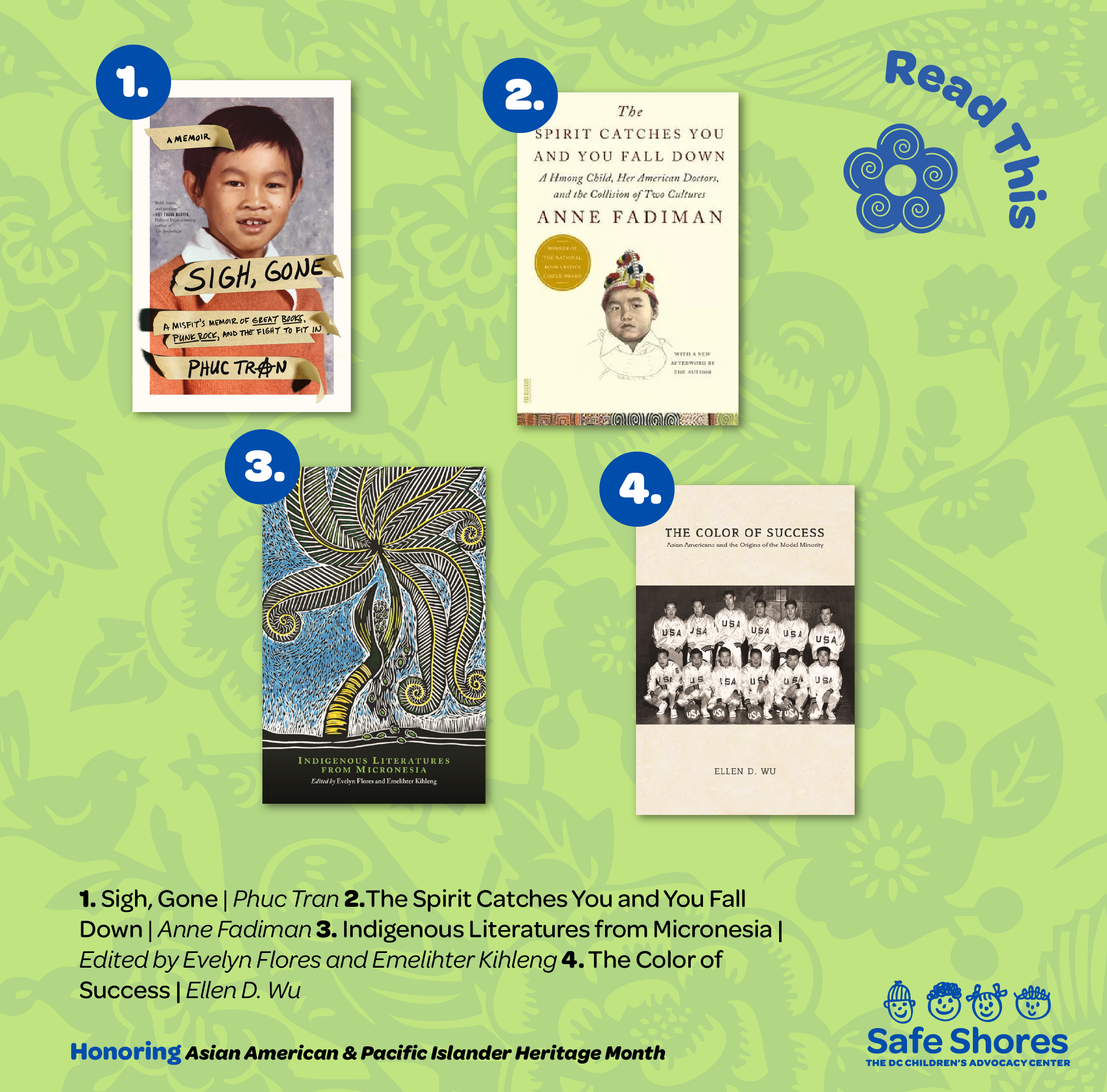 Books to read for Asian American and Pacific Islander Heritage. Books listed are: 1. Sigh, Gone by Phuc Tran 2. The Spirit Catches You and You Fall Down by Anne Fadiman 3.Indigenous Literasures from Micronesia edited by Evelyn Flores and Emeligter Kihleng 4. The Color of Success by Ellen D. Wu