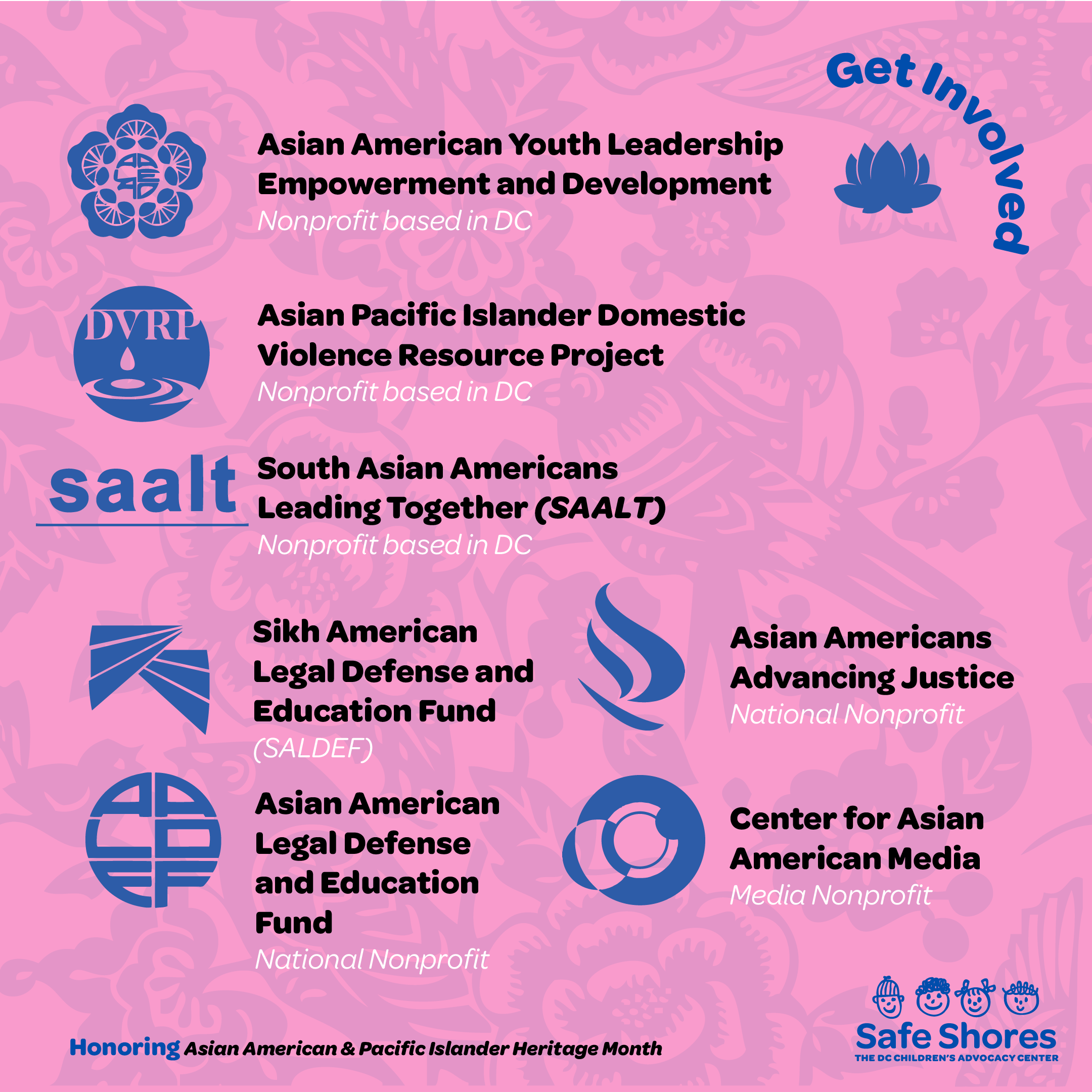 Get involved with these organizations for American and Pacific Islander Heritage Month. Organizations listed are: 1. AsianAmerican Youth Leadership Empowerment and Development 2. AsianPacific Islander Domestic Violence Resource Project 3. South Asian Americans Leading Together 4. Sikh American Legal Defense and Education Fund 5. AsianAmerican Legal Defense and Education Fund 6. AsianAmericans Advancing Justice 7. Center forAsianAmerican Media