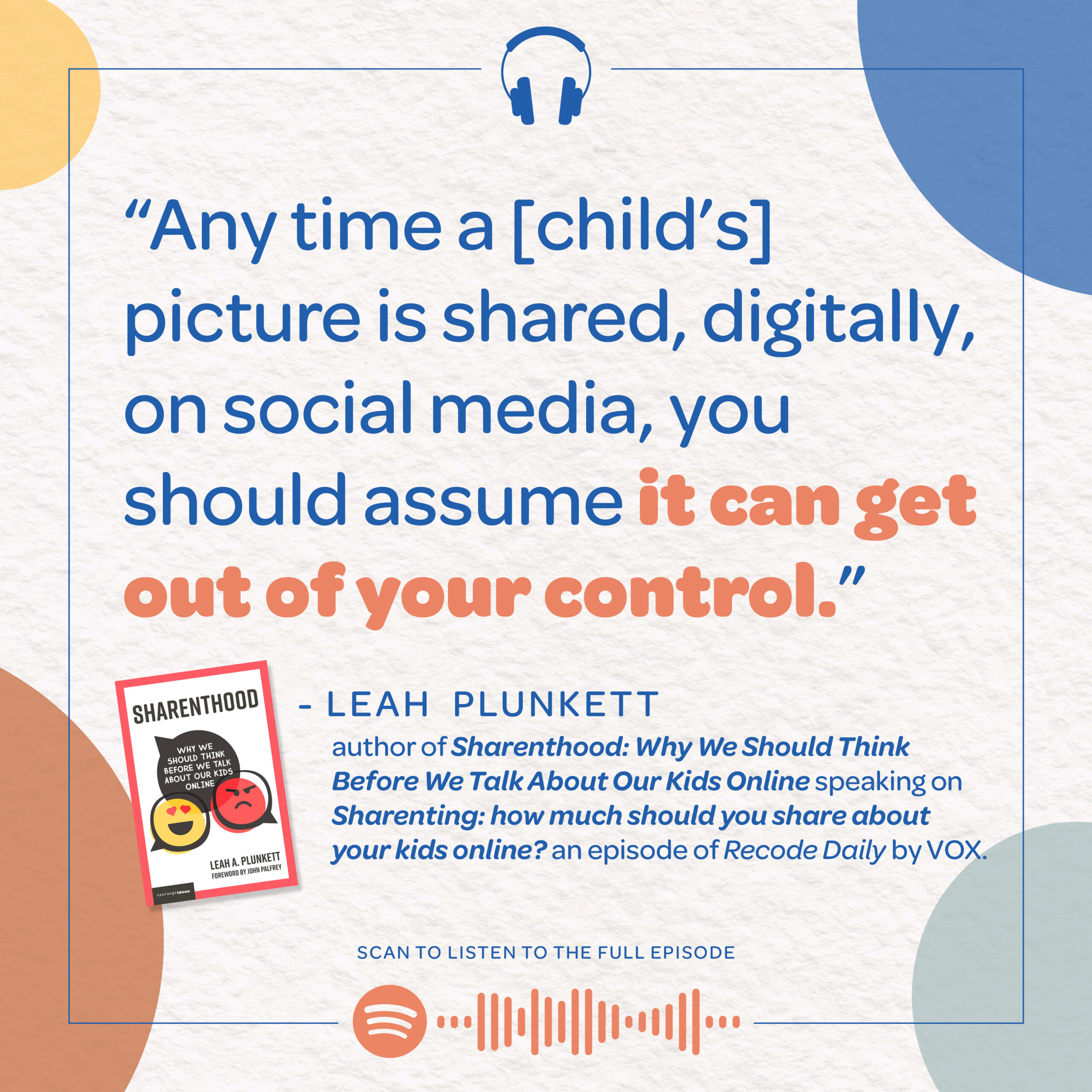 """""""Any time a [child's] picture is shared, digitally, on social media, you should assume it can get out of your control."""" - Leah Plunkett, author of Sharenthood: Why We Should Think Before We Talk About Our Kids Online speaking on Sharenting: how much should you share about your kids online? an episode of Recode Daily by VOX."""